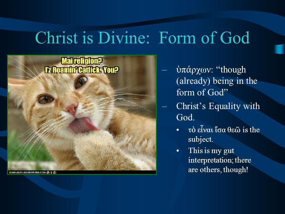 Christ is Divine: Form of God – π ρχων: though (already) being in the form of God –Christs Equality with God.