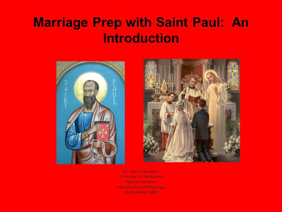 Marriage Prep with Saint Paul: An Introduction By: John Straatmann Professor: Fr. Randy Soto Pauline Literature Kenrick School of Theology 10 December
