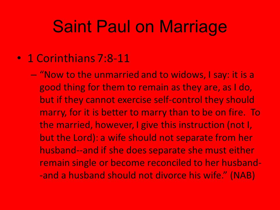 Saint Paul on Marriage 1 Corinthians 7:8-11 – Now to the unmarried and to widows, I say: it is a good thing for them to remain as they are, as I do, b
