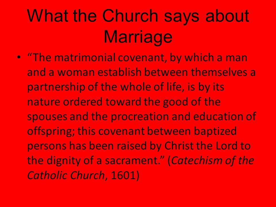 What the Church says about Marriage The matrimonial covenant, by which a man and a woman establish between themselves a partnership of the whole of life, is by its nature ordered toward the good of the spouses and the procreation and education of offspring; this covenant between baptized persons has been raised by Christ the Lord to the dignity of a sacrament.