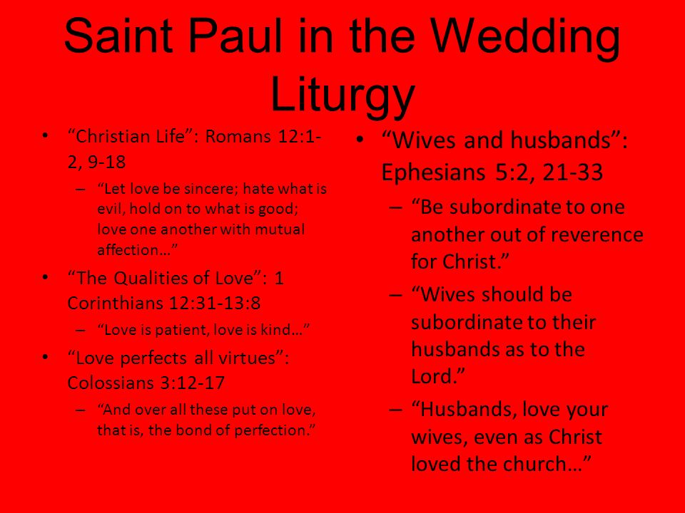 Saint Paul in the Wedding Liturgy Christian Life: Romans 12:1- 2, 9-18 – Let love be sincere; hate what is evil, hold on to what is good; love one another with mutual affection… The Qualities of Love: 1 Corinthians 12:31-13:8 – Love is patient, love is kind… Love perfects all virtues: Colossians 3:12-17 – And over all these put on love, that is, the bond of perfection.