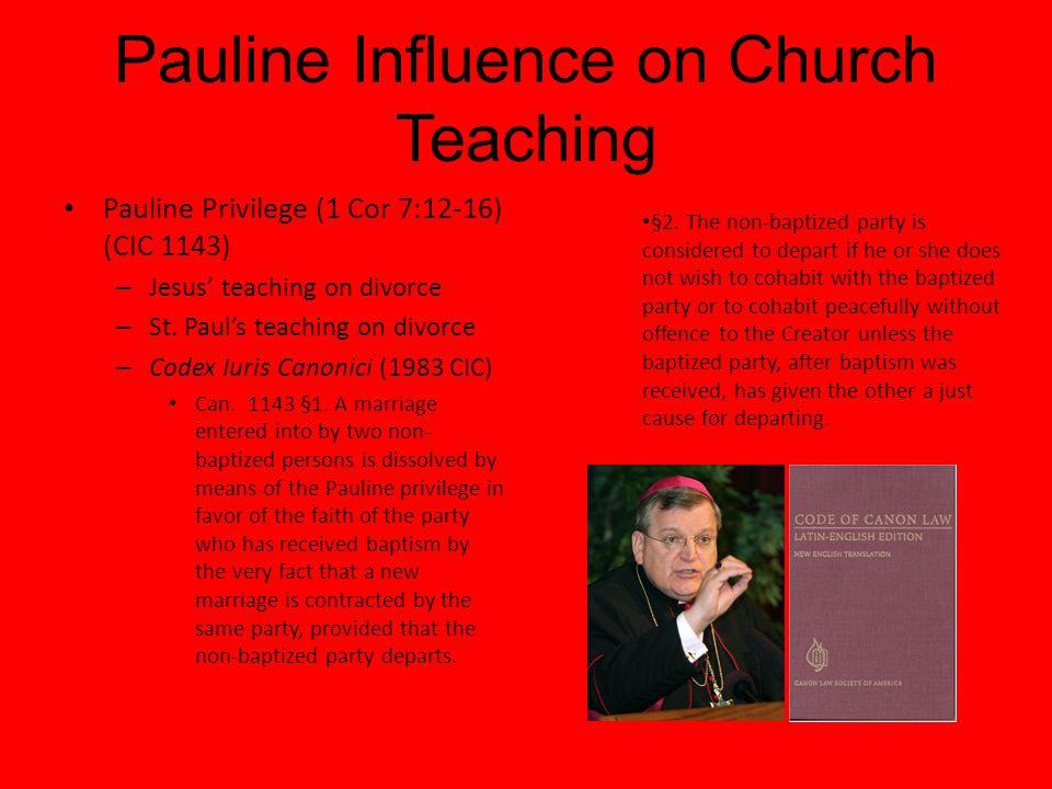 Pauline Influence on Church Teaching Pauline Privilege (1 Cor 7:12-16) (CIC 1143) – Jesus teaching on divorce – St. Pauls teaching on divorce – Codex