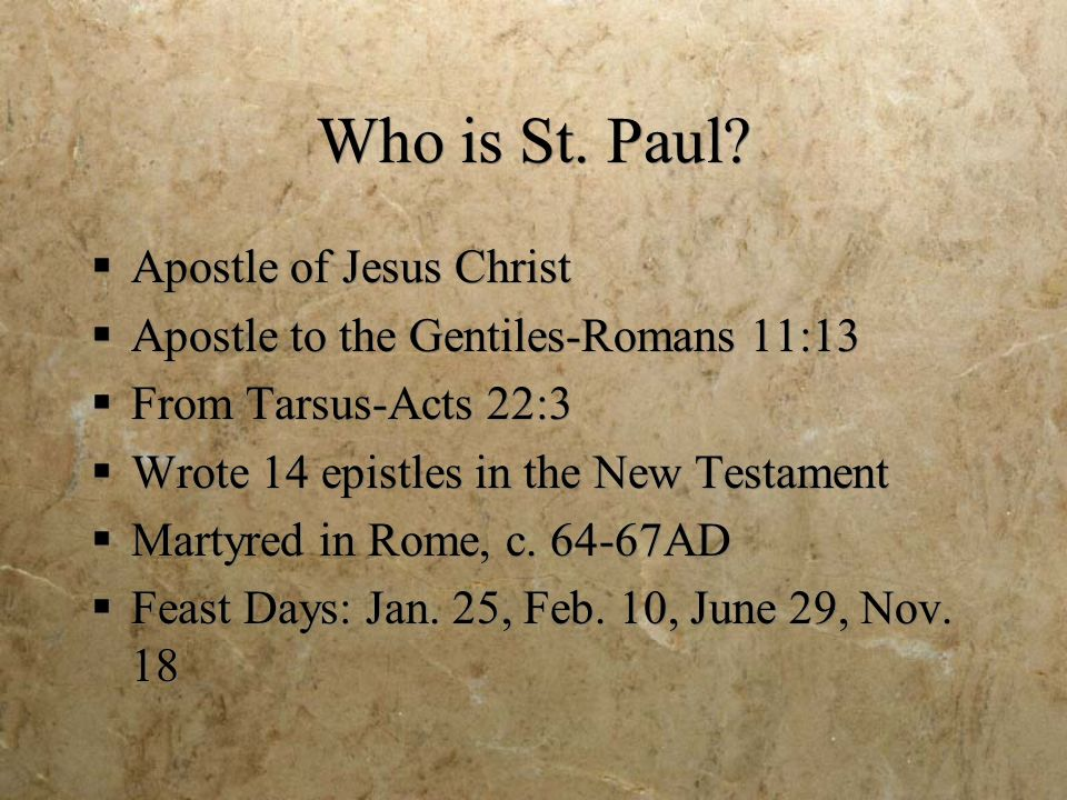 Who is St. Paul? Apostle of Jesus Christ Apostle to the Gentiles-Romans 11:13 From Tarsus-Acts 22:3 Wrote 14 epistles in the New Testament Martyred in