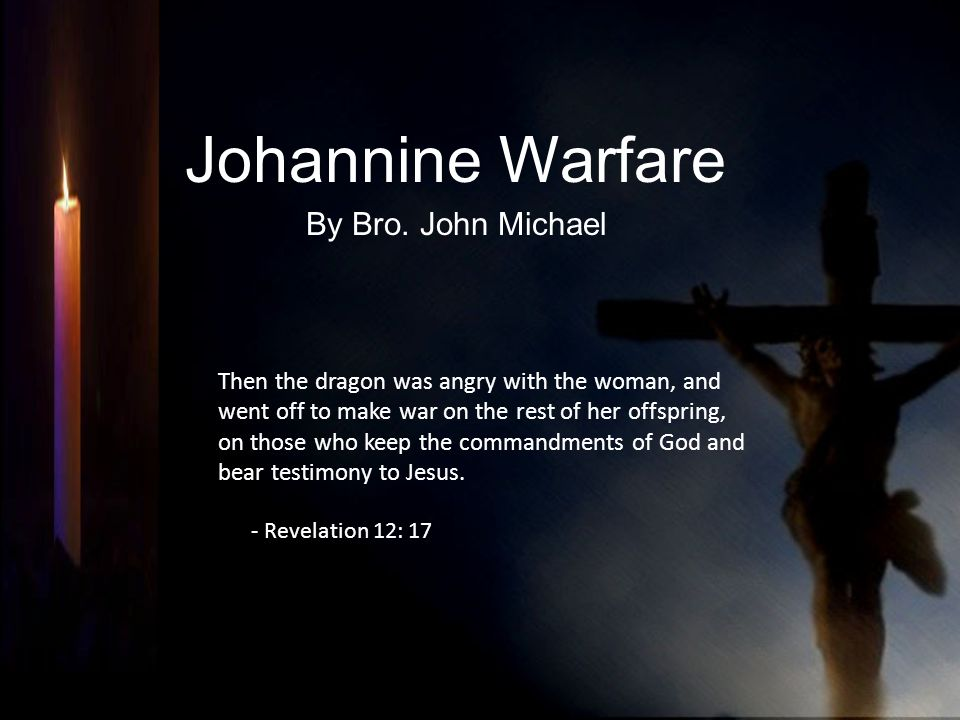 Johannine Warfare By Bro. John Michael Then the dragon was angry with the woman, and went off to make war on the rest of her offspring, on those who k