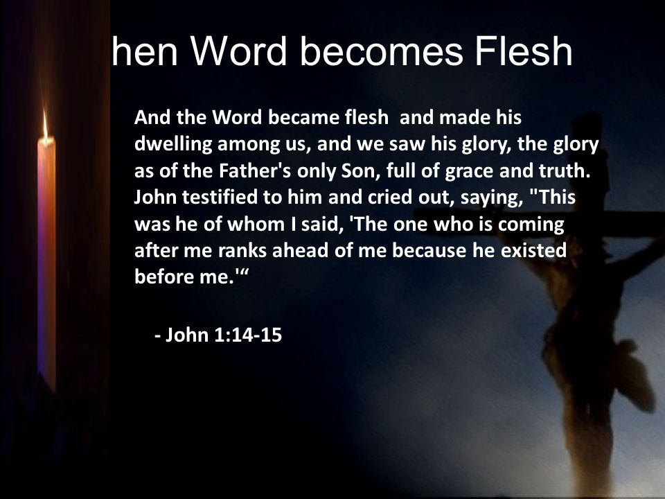 Then Word becomes Flesh And the Word became flesh and made his dwelling among us, and we saw his glory, the glory as of the Father's only Son, full of