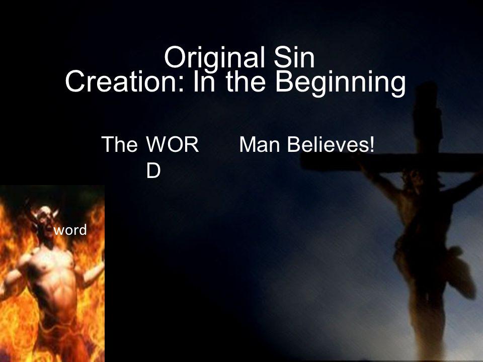 The Man Believes!WOR D Original Sin word Creation: In the Beginning WOR D