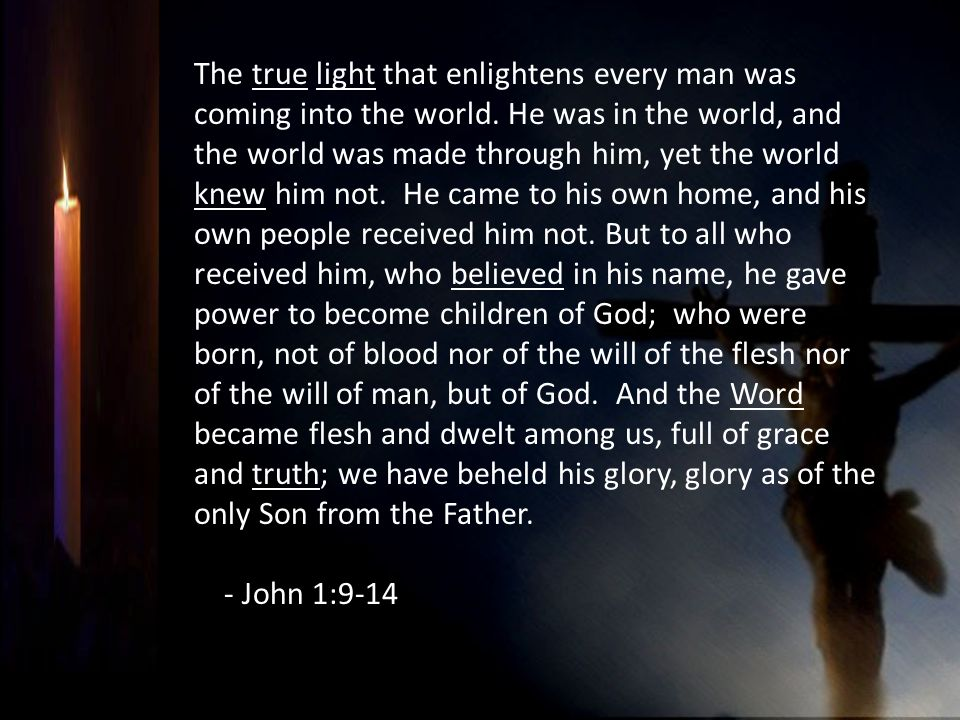 The true light that enlightens every man was coming into the world. He was in the world, and the world was made through him, yet the world knew him no