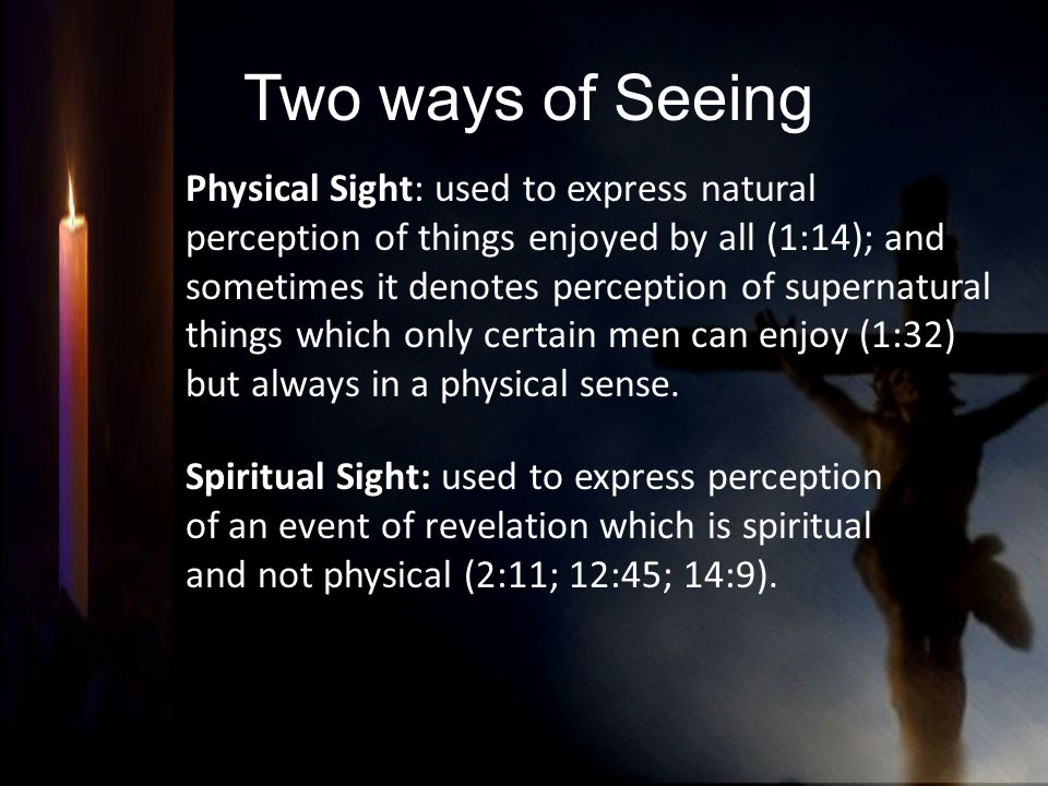 Two ways of Seeing Physical Sight: used to express natural perception of things enjoyed by all (1:14); and sometimes it denotes perception of supernat