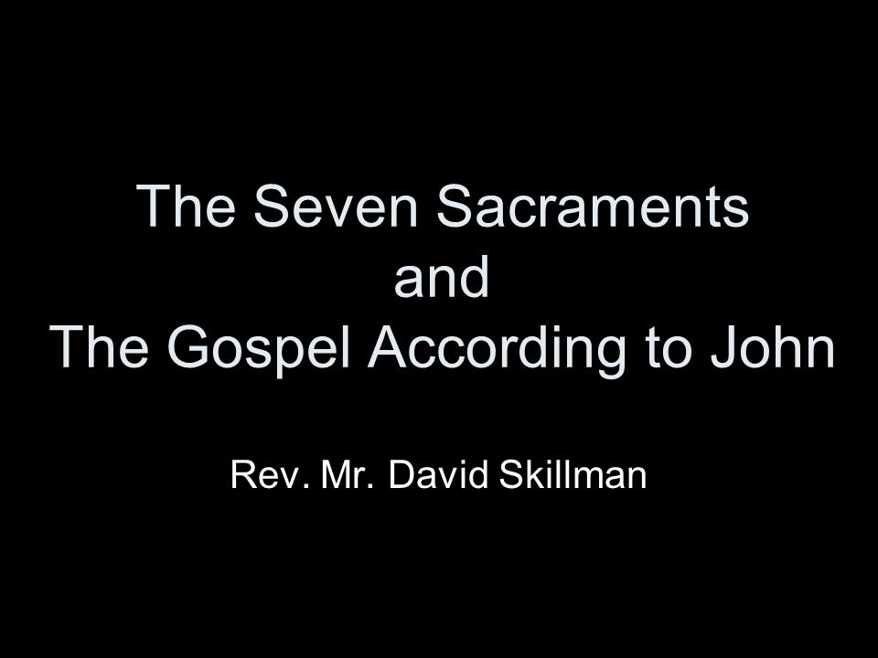 The Seven Sacraments and The Gospel According to John Rev. Mr. David Skillman