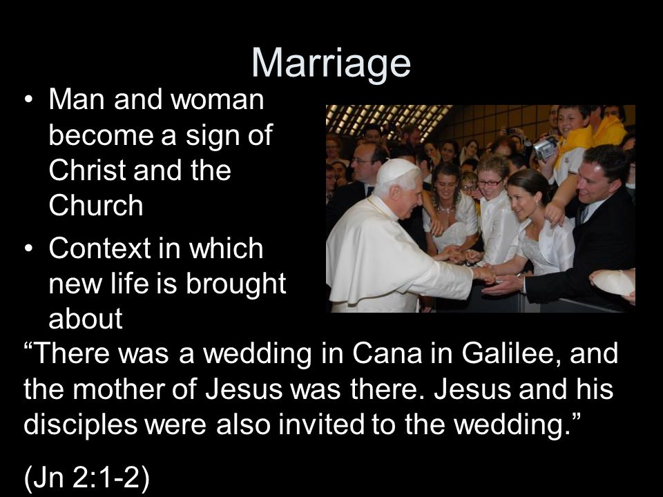Marriage Man and woman become a sign of Christ and the Church Context in which new life is brought about There was a wedding in Cana in Galilee, and t