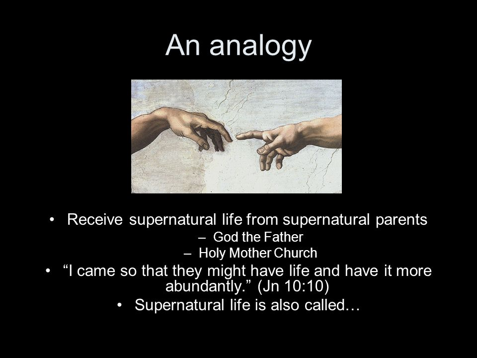 An analogy Receive supernatural life from supernatural parents –God the Father –Holy Mother Church I came so that they might have life and have it mor