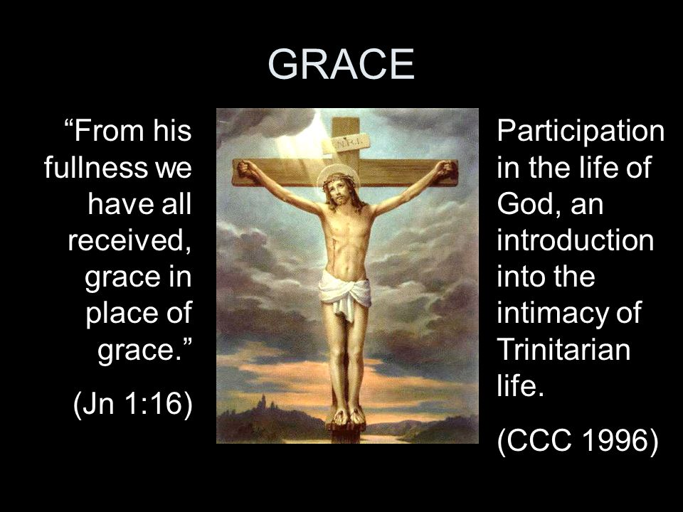 GRACE From his fullness we have all received, grace in place of grace. (Jn 1:16) Participation in the life of God, an introduction into the intimacy o