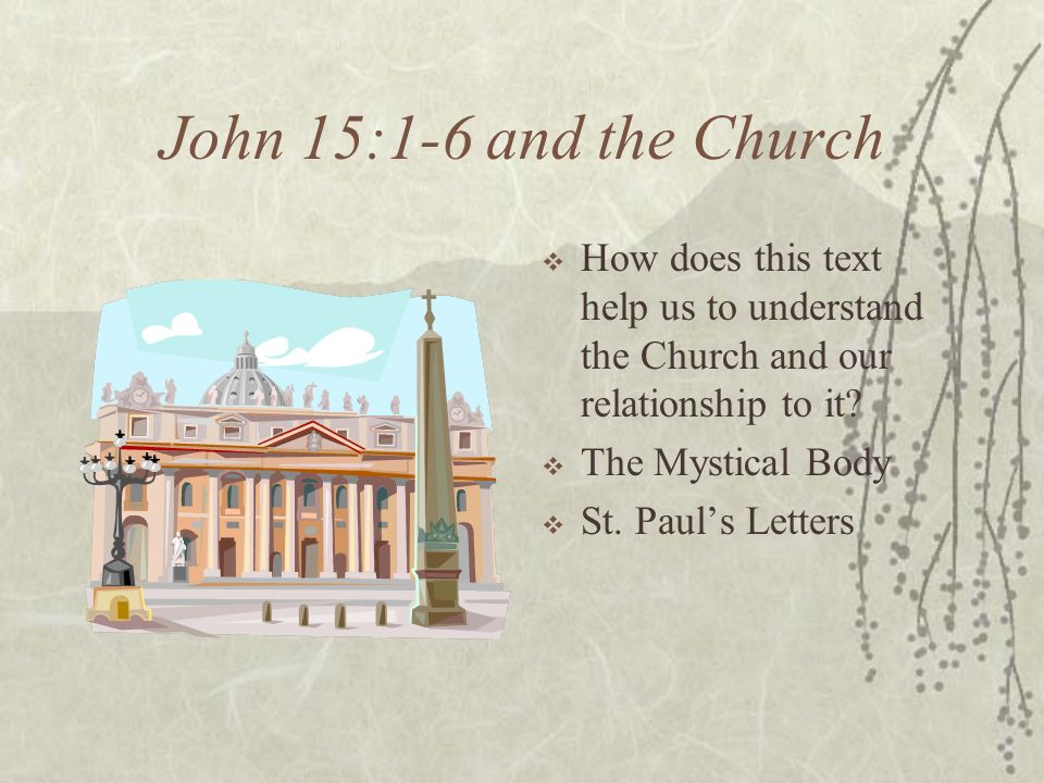 John 15:1-6 and the Church How does this text help us to understand the Church and our relationship to it? The Mystical Body St. Pauls Letters