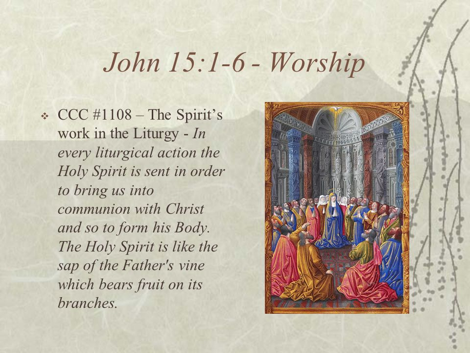 John 15:1-6 - Worship CCC #1108 – The Spirits work in the Liturgy - In every liturgical action the Holy Spirit is sent in order to bring us into commu