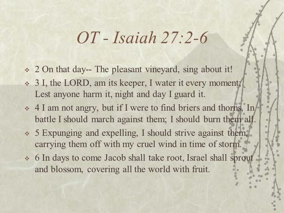 OT - Isaiah 27:2-6 2 On that day-- The pleasant vineyard, sing about it.