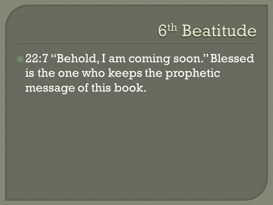22:7 Behold, I am coming soon. Blessed is the one who keeps the prophetic message of this book.