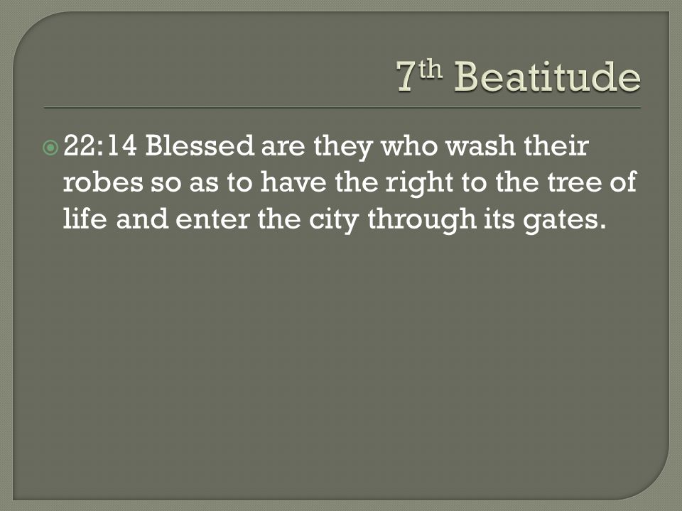 22:14 Blessed are they who wash their robes so as to have the right to the tree of life and enter the city through its gates.