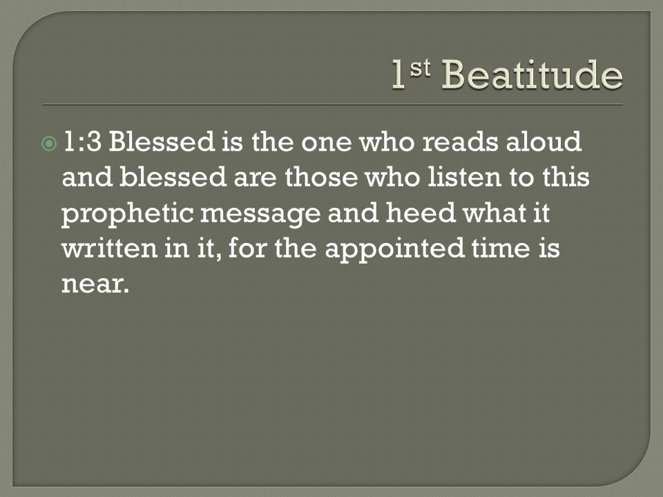 1:3 Blessed is the one who reads aloud and blessed are those who listen to this prophetic message and heed what it written in it, for the appointed ti