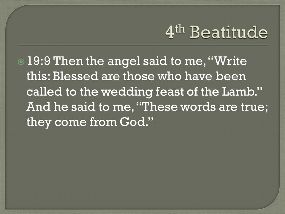 19:9 Then the angel said to me, Write this: Blessed are those who have been called to the wedding feast of the Lamb. And he said to me, These words ar