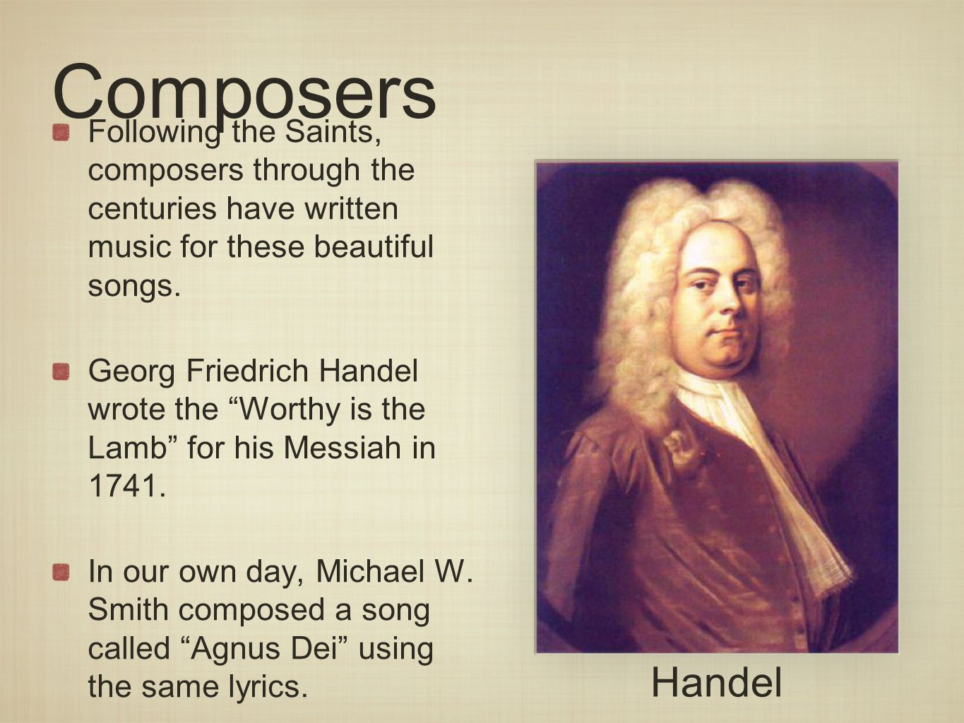 Composers Following the Saints, composers through the centuries have written music for these beautiful songs. Georg Friedrich Handel wrote the Worthy