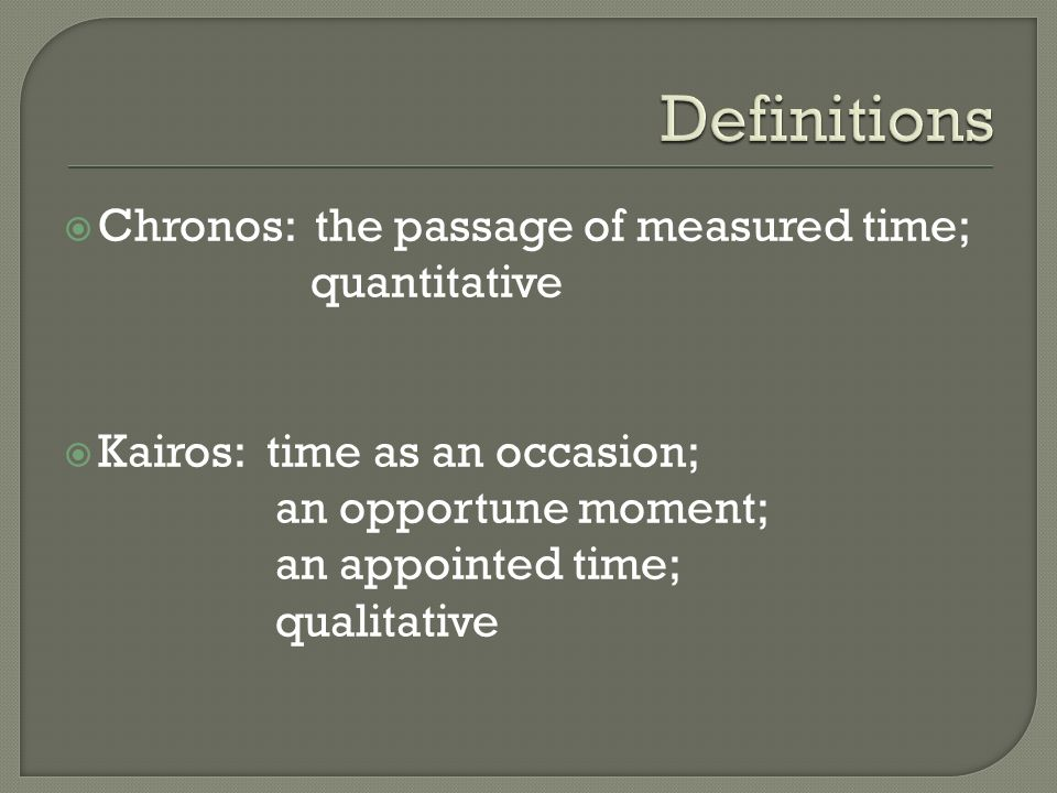 Chronos: the passage of measured time; quantitative Kairos: time as an occasion; an opportune moment; an appointed time; qualitative