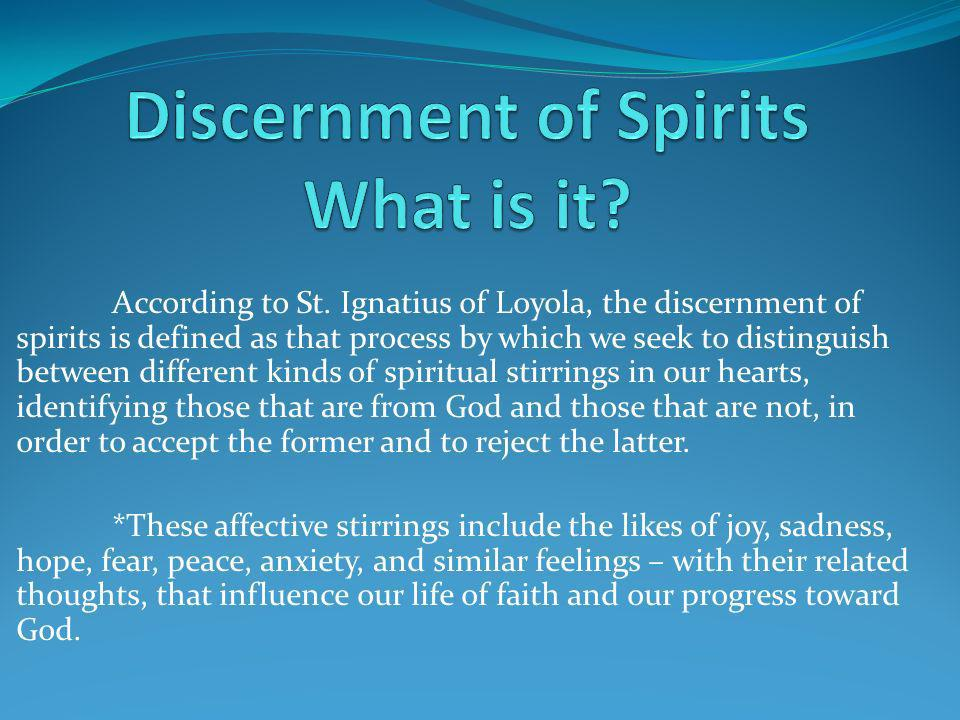 According to St. Ignatius of Loyola, the discernment of spirits is defined as that process by which we seek to distinguish between different kinds of