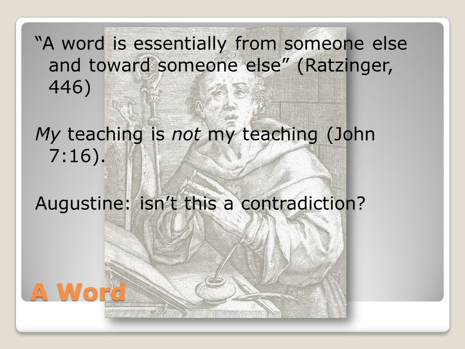 A Word A word is essentially from someone else and toward someone else (Ratzinger, 446) My teaching is not my teaching (John 7:16).