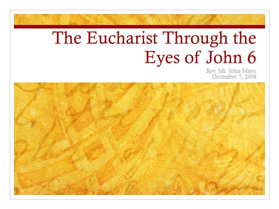 The Eucharist Through the Eyes of John 6 Rev. Mr. John Mayo December 7, 2008