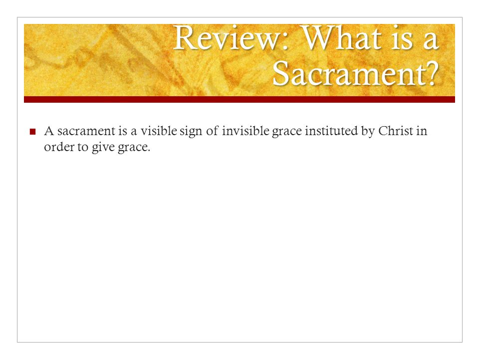 Review: What is a Sacrament? A sacrament is a visible sign of invisible grace instituted by Christ in order to give grace.