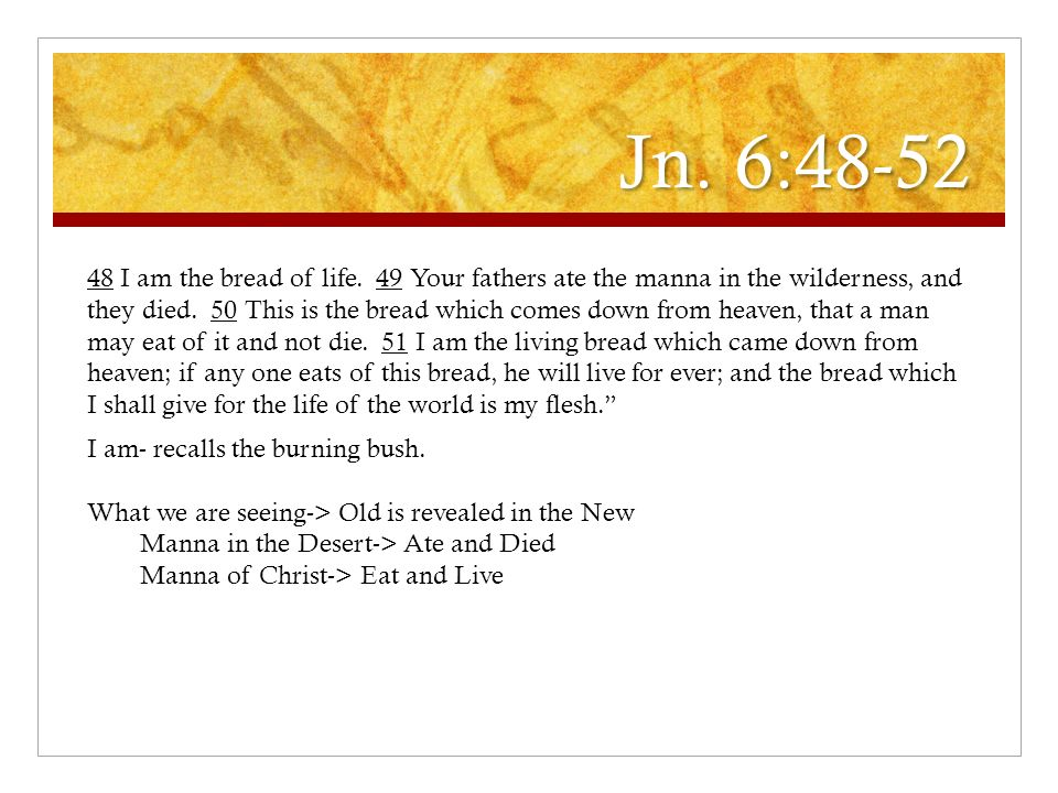 Jn. 6:48-52 48 I am the bread of life. 49 Your fathers ate the manna in the wilderness, and they died. 50 This is the bread which comes down from heav