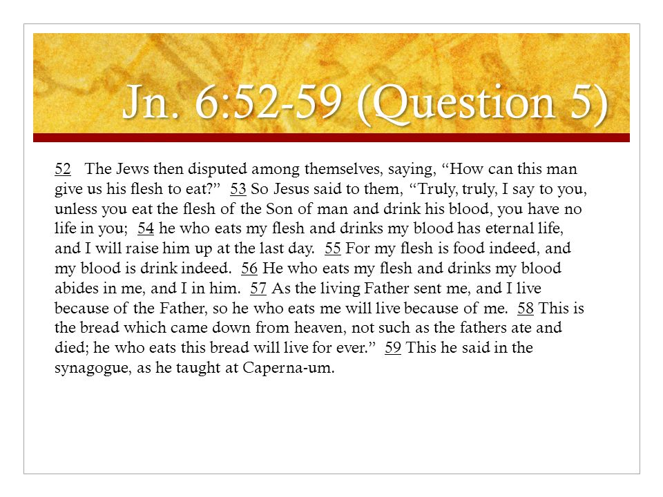 Jn. 6:52-59 (Question 5) 52 The Jews then disputed among themselves, saying, How can this man give us his flesh to eat? 53 So Jesus said to them, Trul