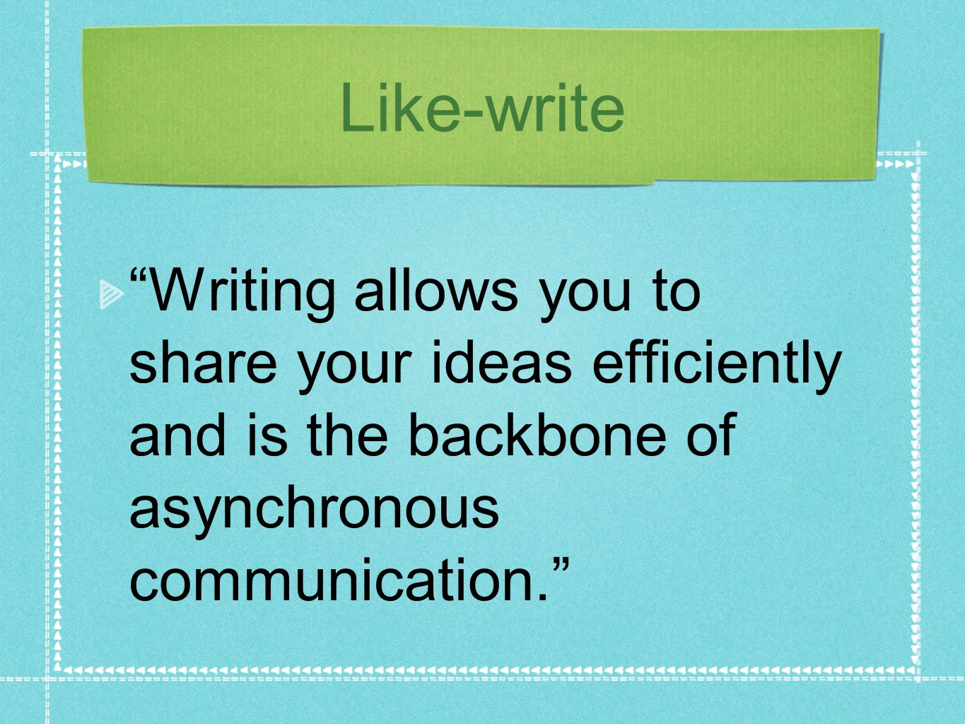 Like-write Writing allows you to share your ideas efficiently and is the backbone of asynchronous communication.