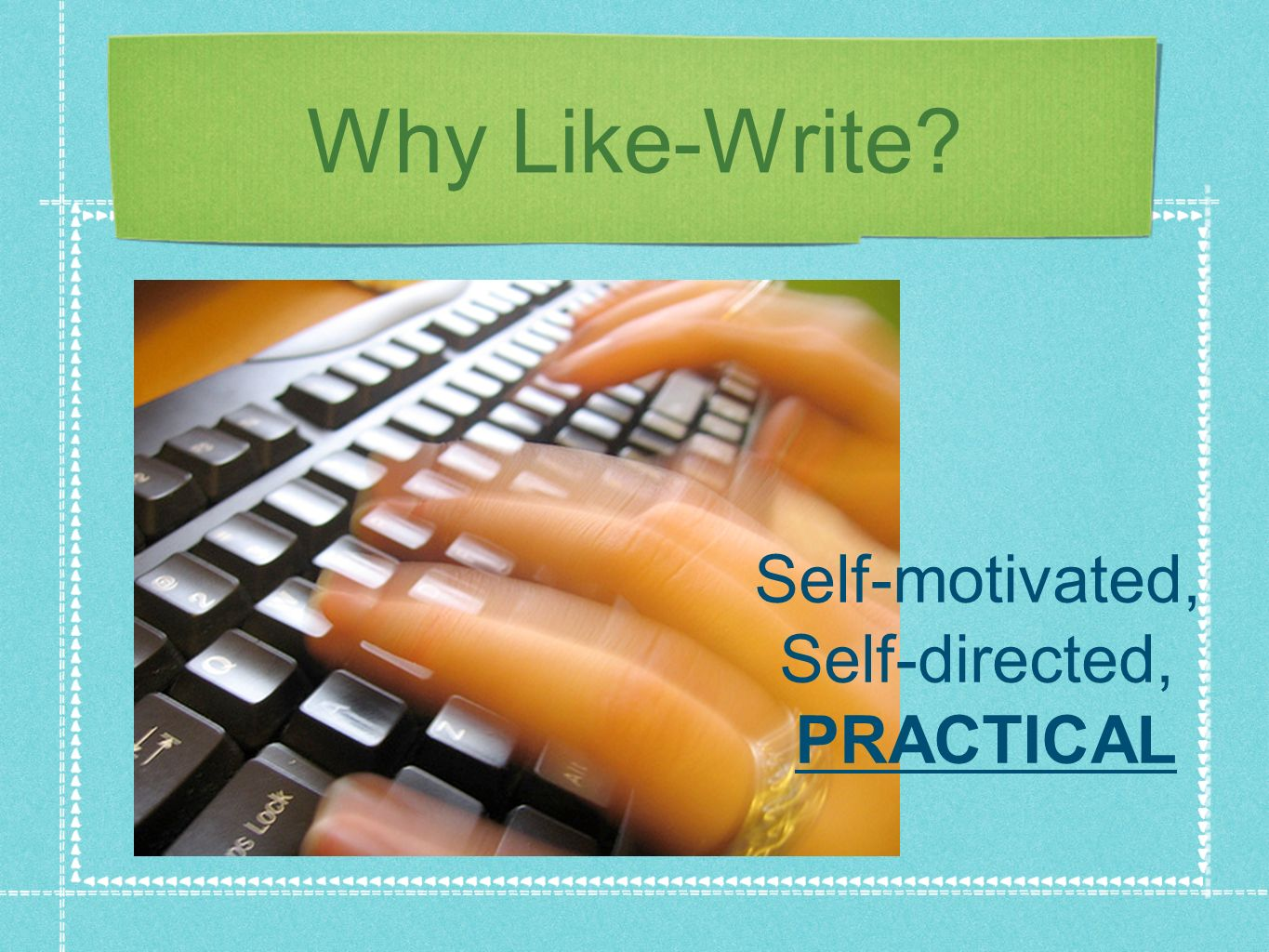 Why Like-Write? Self-motivated, Self-directed, PRACTICAL