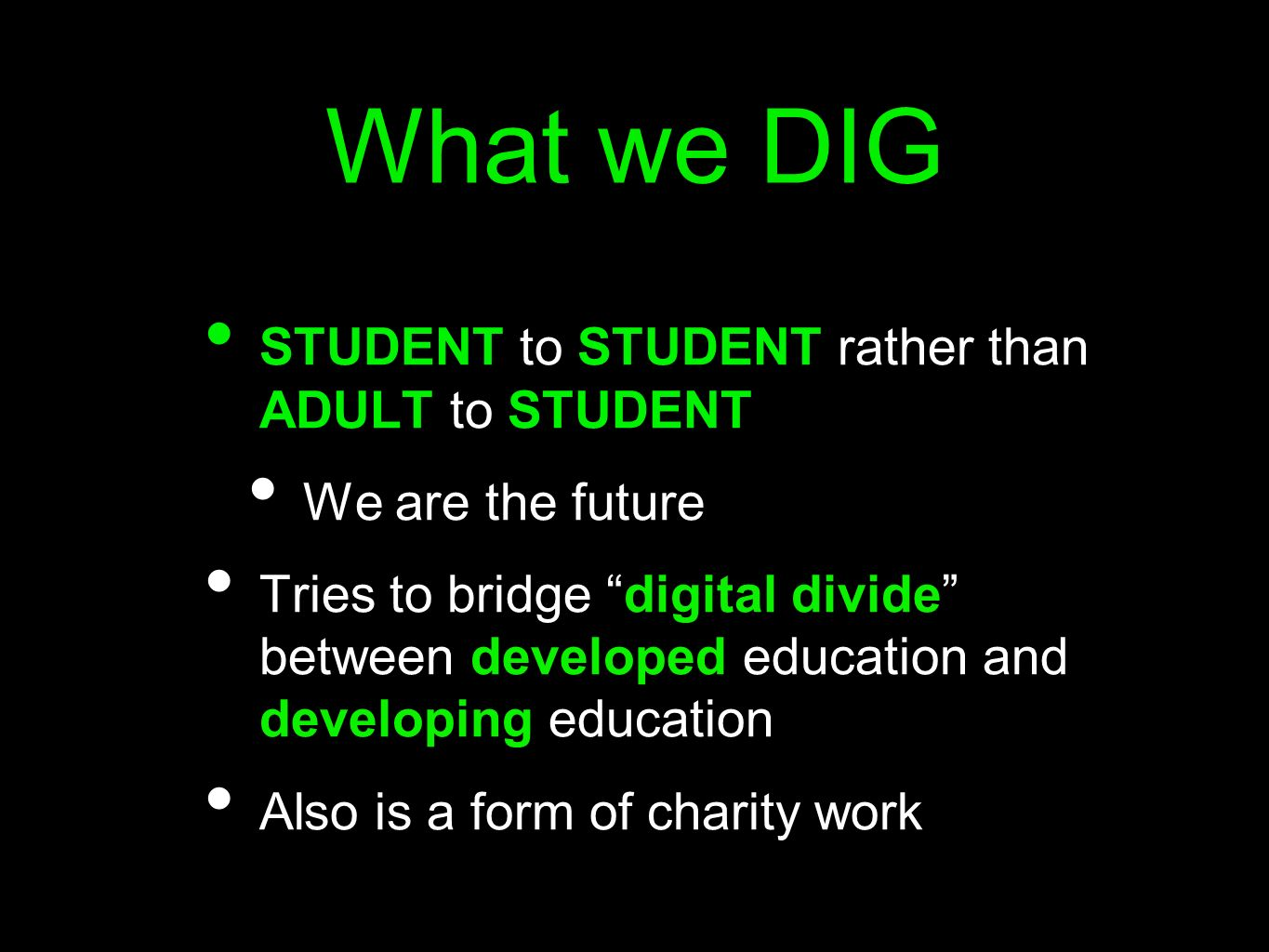 What we DIG STUDENT to STUDENT rather than ADULT to STUDENT We are the future Tries to bridge digital divide between developed education and developin