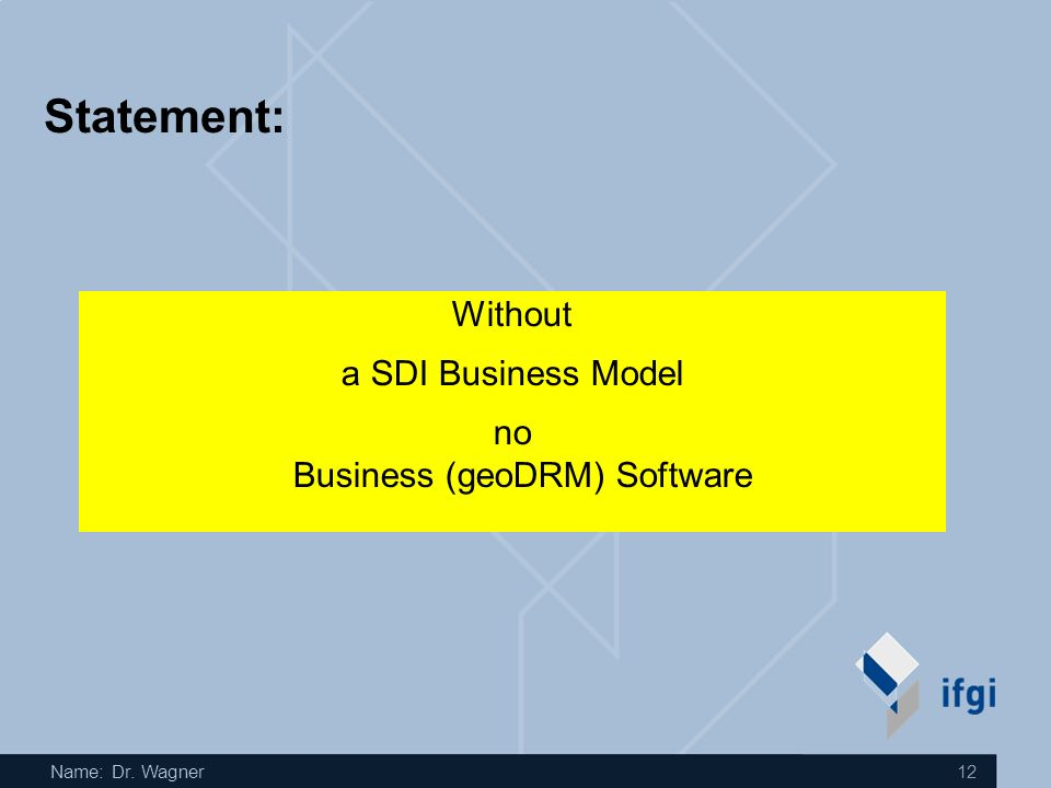 Name: Dr. Wagner 12 Statement: Without a SDI Business Model no Business (geoDRM) Software