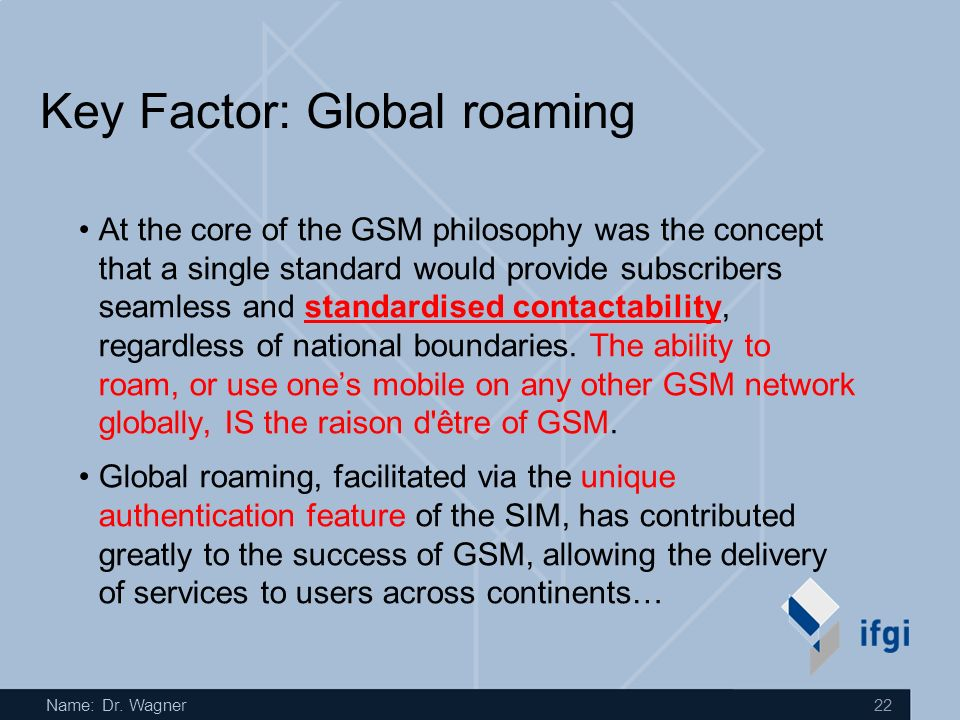Name: Dr. Wagner 22 Key Factor: Global roaming At the core of the GSM philosophy was the concept that a single standard would provide subscribers seam
