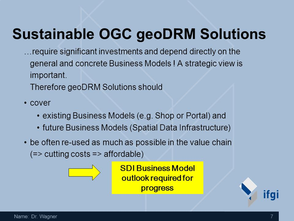 Name: Dr. Wagner 7 Sustainable OGC geoDRM Solutions …require significant investments and depend directly on the general and concrete Business Models !