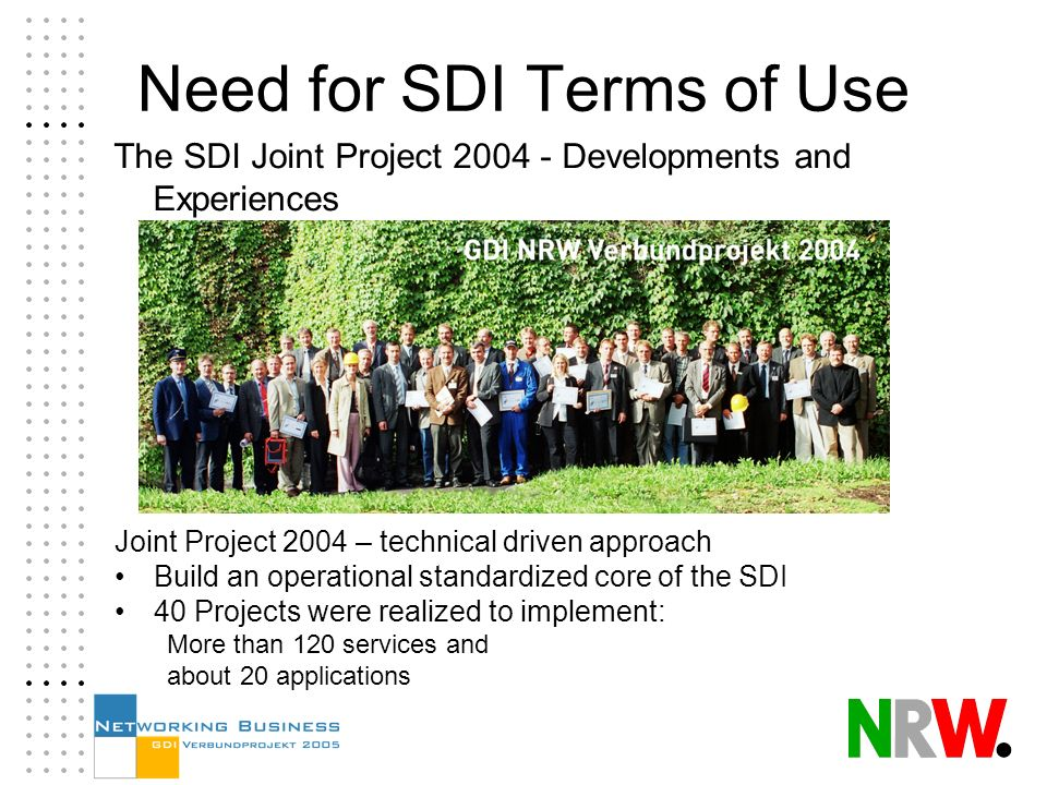Joint Project 2004 – technical driven approach Build an operational standardized core of the SDI 40 Projects were realized to implement: More than 120 services and about 20 applications Need for SDI Terms of Use The SDI Joint Project 2004 - Developments and Experiences