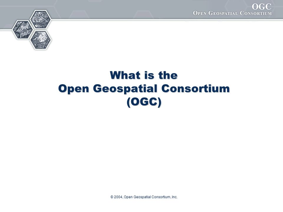 © 2004, Open Geospatial Consortium, Inc. What is the Open Geospatial Consortium (OGC)