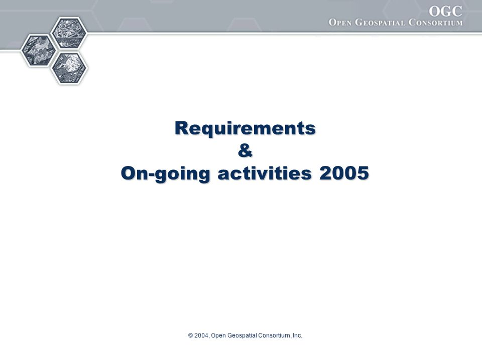 © 2004, Open Geospatial Consortium, Inc. Requirements & On-going activities 2005