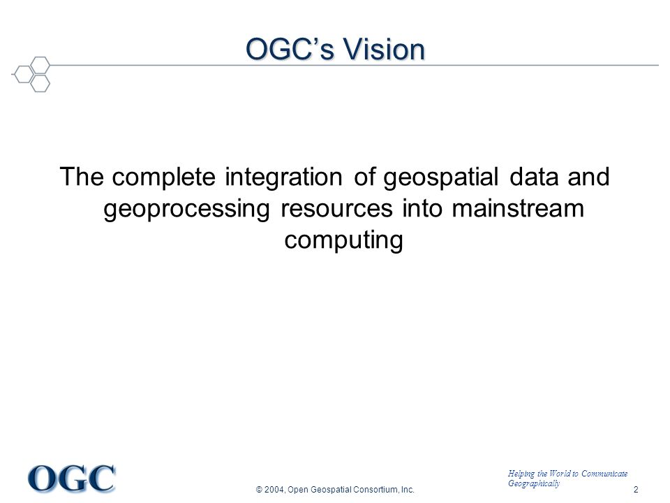 Helping the World to Communicate Geographically © 2004, Open Geospatial Consortium, Inc.2 OGCs Vision The complete integration of geospatial data and geoprocessing resources into mainstream computing