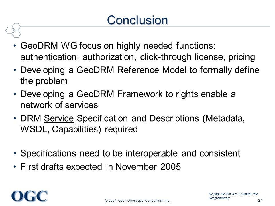 Helping the World to Communicate Geographically © 2004, Open Geospatial Consortium, Inc.27 Conclusion GeoDRM WG focus on highly needed functions: authentication, authorization, click-through license, pricing Developing a GeoDRM Reference Model to formally define the problem Developing a GeoDRM Framework to rights enable a network of services DRM Service Specification and Descriptions (Metadata, WSDL, Capabilities) required Specifications need to be interoperable and consistent First drafts expected in November 2005