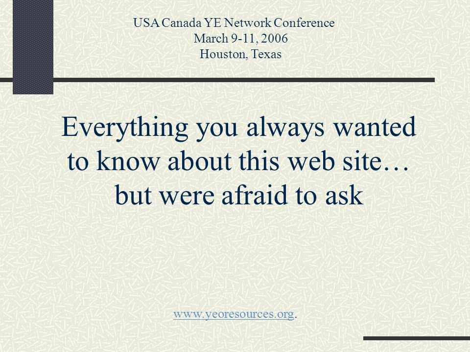 Everything you always wanted to know about this web site… but were afraid to ask USA Canada YE Network Conference March 9-11, 2006 Houston, Texas www.yeoresources.orgwww.yeoresources.org.