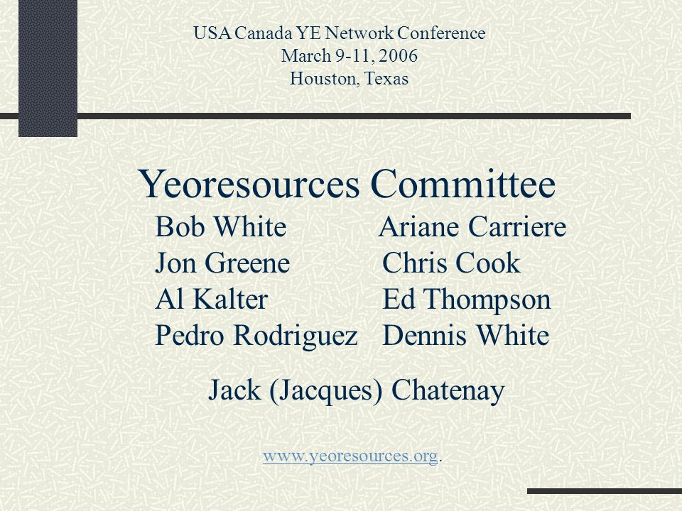 Yeoresources Committee Bob White Ariane Carriere Jon Greene Chris Cook Al Kalter Ed Thompson Pedro Rodriguez Dennis White Jack (Jacques) Chatenay USA Canada YE Network Conference March 9-11, 2006 Houston, Texas www.yeoresources.orgwww.yeoresources.org.
