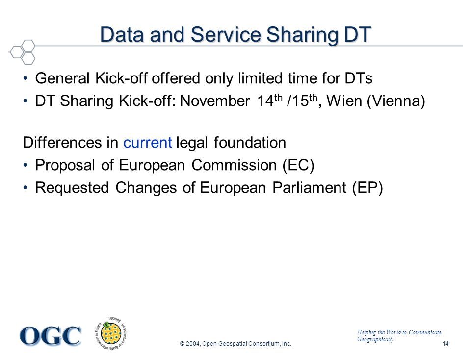 Helping the World to Communicate Geographically © 2004, Open Geospatial Consortium, Inc.14 Data and Service Sharing DT General Kick-off offered only limited time for DTs DT Sharing Kick-off: November 14 th /15 th, Wien (Vienna) Differences in current legal foundation Proposal of European Commission (EC) Requested Changes of European Parliament (EP)