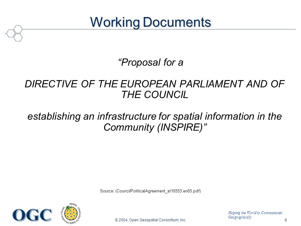 Helping the World to Communicate Geographically © 2004, Open Geospatial Consortium, Inc.8 Working Documents Proposal for a DIRECTIVE OF THE EUROPEAN PARLIAMENT AND OF THE COUNCIL establishing an infrastructure for spatial information in the Community (INSPIRE) Source: (CouncilPoliticalAgreement_st10553.en05.pdf)