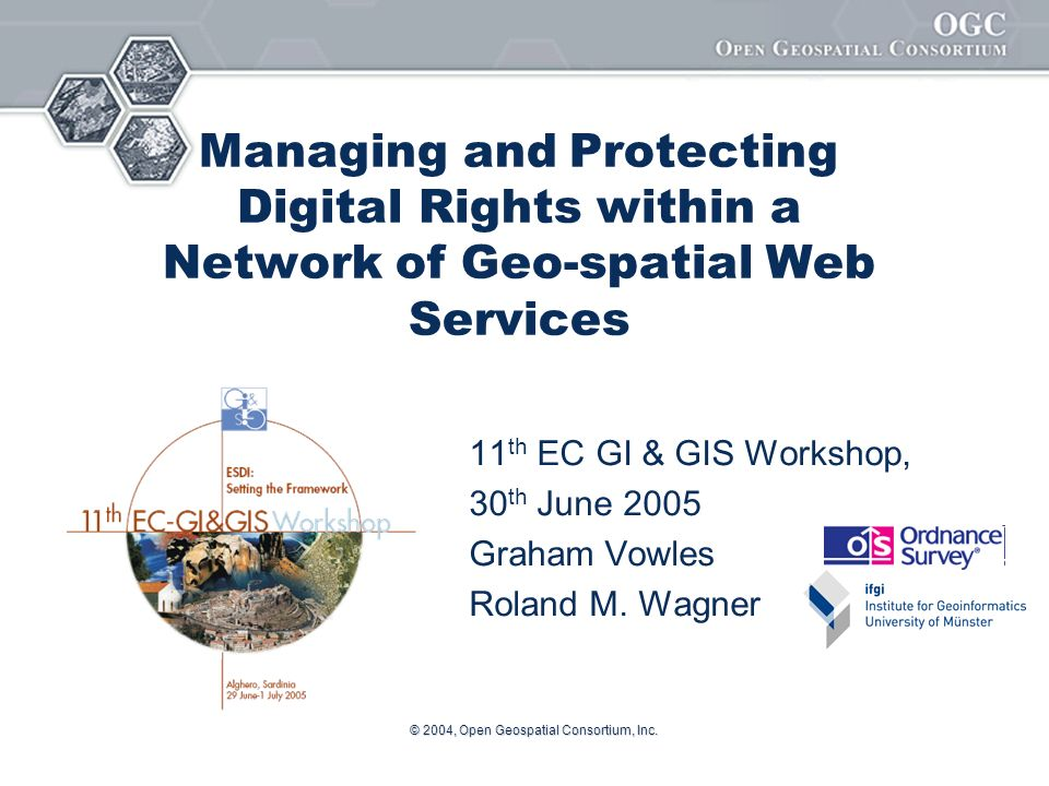 Helping the World to Communicate Geographically © 2004, Open Geospatial Consortium, Inc.2 GeoDRM Working Group Part of Open Geospatial Consortium (OGC) – where geospatial standards are defined GeoDRM Working Group – comprises of content providers and technology providers Charter is not to invent new digital rights technologies but to reuse and extend for geospatial data and services Formed in June 2004 – Graham Vowles, Roland Wagner, Joe Cardinale Co-chairs Last meeting June 13-16, St Johns, Newfoundland, Canada.