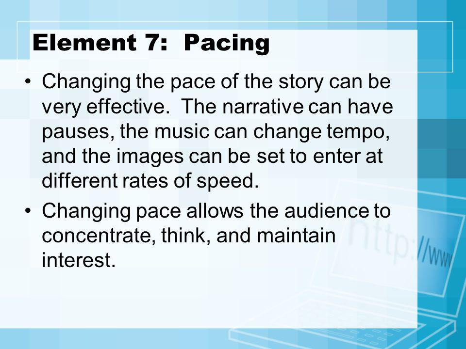 Element 7: Pacing Changing the pace of the story can be very effective. The narrative can have pauses, the music can change tempo, and the images can