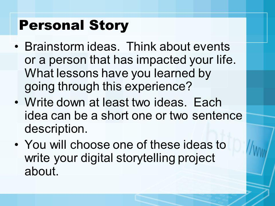 Personal Story Brainstorm ideas. Think about events or a person that has impacted your life. What lessons have you learned by going through this exper