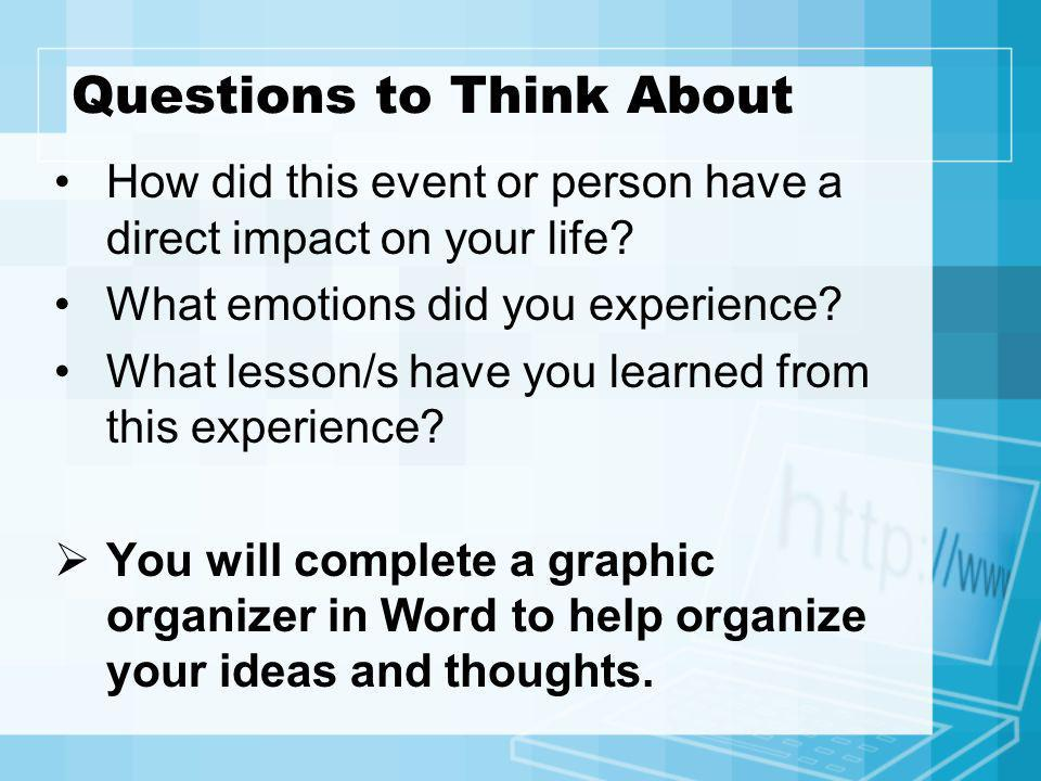 Questions to Think About How did this event or person have a direct impact on your life? What emotions did you experience? What lesson/s have you lear